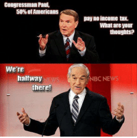 """Congressman Paul,  50% of Americans  pay no income tax.  What are your  thoughts:  Were  halfway  NBCN  there! """"The income tax is based on the assumption that the government owns you, owns all your income, and provides the conditions on which they allow you to keep a certain percentage. That to me is immoral, and that's why the Founders didn't like it."""" - Ron Paul"""