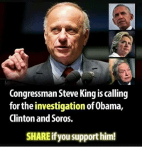 steve king: Congressman Steve King is calling  for the investigation of Obama,  Clinton and Soros.  SHARE if you support him!