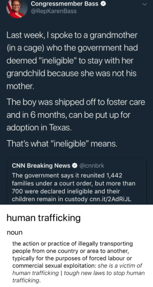 "Children, cnn.com, and News: Congressmember Bass  @RepKarenBass  Last week, I spoke to a grandmother  (in a cage) who the government had  deemed ""ineligible"" to stay with her  grandchild because she was not his  mother.  The boy was shipped off to foster care  and in 6 months, can be put up for  adoption in Texas.  That's what ""ineligible"" means.  CNN Breaking News@cnnbrk  The government says it reunited 1,442  families under a court order, but more than  700 were declared ineligible and their  children remain in custody cnn.it/2AdRiJL   human trafficking  noun  the action or practice of illegally transporting  people from one country or area to another  typically for the purposes of forced labour or  commercial sexual exploitation: she is a victim of  human trafficking 