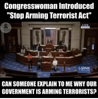 "Memes, Ridicule, and 🤖: Congresswoman Introduced  ""Stop Arming Terrorist Act  GSPAN  CAN SOMEONE EXPLAIN TO ME WHYOUR  GOVERNMENT IS ARMING TERRORISTS? Anyone else find it pretty ridiculous that we actually needed Legislation introduced for this?! Thank you Congresswoman Tulsi Gabbard"