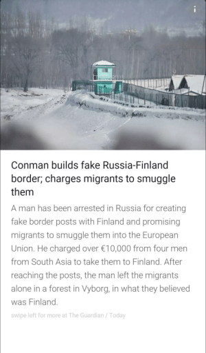 Only in Russia!: Conman builds fake Russia-Finland  border; charges migrants to smuggle  them  A man has been arrested in Russia for creating  fake border posts with Finland and promising  migrants to smuggle them into the European  Union. He charged over €10,000 from four men  from South Asia to take them to Finland. After  reaching the posts, the man left the migrants  alone in a forest in Vyborg, in what they believed  was Finland.  swipe left for more at The Guardian / Today Only in Russia!
