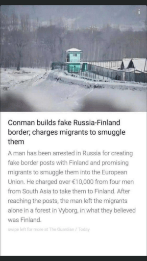 I'm about to buy a piece of land in russia: Conman builds fake Russia-Finland  border; charges migrants to smuggle  them  A man has been arrested in Russia for creating  fake border posts with Finland and promising  migrants to smuggle them into the European  Union. He charged over €10,000 from four men  from South Asia to take them to Finland. After  reaching the posts, the man left the migrants  alone in a forest in Vyborg, in what they believed  was Finland.  swipe left for more at The Guardian / Today I'm about to buy a piece of land in russia