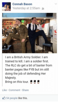 Mamming: Connah Bason  Yesterday at 2:55am .  MAM  I am a British Army Soldier. I am  trained to kill. I am a soldier first.  The RLC do get a bit of banter from  banter pages like FYB but im still  doing the job of defending Her  Majesty.  Bring on this tour.  Like Comment Share  54 people like this.
