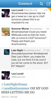 """God, Oh My God, and Target: Connect a  11h  Lea Loveit @MsLeaLoveit  @marinarachael please help me  get a tweet so i can go to LNJF  tomorrow please this is so  important to me  Summer Moran @xsuddenlys.. 11h  @marinarachael Could you tweet  @MsLeaLoveit so that her mom  lets us come to LNJF tomorrow?  Please and thank you!  #LeaToJimmy  Late Night @LateNightJimmy  10h  xsuddenlysummer @mslealoveit  Dear Lea's Mom: you make the  rules, but we think it'd be cool if  you let her come to the show. Eh?  Eh? Maybe?  Lea Loveit  @MsLeaLoveit  @LateNightJimmy  @xsuddenlysummer OH MY GOD  SHES LETTING ME GO  4/23/13, 7:56 AM <p>It's official: <a href=""""https://twitter.com/LateNightJimmy"""" target=""""_blank"""">Lea's mom is the coolest</a>.</p>"""