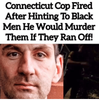 Memes, Black, and Connecticut: Connecticut Cop Fired  After Hinting To Black  Men He Would Murder  Them If They Ran Off. @Regran_ed from @thesavoyshow - 👀👀👀 - regrann