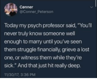 "Advice, Struggle, and Lost: Conner  @Conner Peterson  Today my psych professor said, ""You'll  never truly know someone well  enough to marry until you've seen  them struggle financially, grieve a lost  one, or witness them while they're  sick."" And that just hit really deep.  11/30/17, 3:36 PM <p>Truly amazing advice. via /r/wholesomememes <a href=""http://ift.tt/2FLejWX"">http://ift.tt/2FLejWX</a></p>"