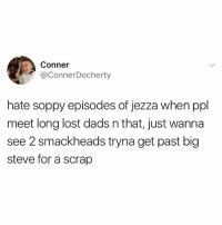 Lost, British, and Episodes: Conner  @ConnerDocherty  hate soppy episodes of jezza when ppl  meet long lost dads n that, just wanna  see 2 smackheads tryna get past big  steve for a scrap ⚠️WARNING⚠️ do NOT follow @memezar if you're easily offended
