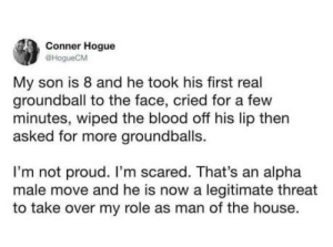 *Proceeds to swing with more power*: Conner Hogue  @HogueCM  My son is 8 and he took his first real  groundball to the face, cried for a few  minutes, wiped the blood off his lip then  asked for more groundballs.  I'm not proud. I'm scared. That's an alpha  male move and he is now a legitimate threat  to take over my role as man of the house. *Proceeds to swing with more power*