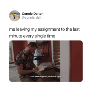 Accurate 😅: Connie Dalton  @connie dalt  CO  me leaving my assignment to the last  minute every single time  That was dangerous, let's do it again Accurate 😅