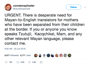 Children, Desperate, and Tumblr: conniemayfowler  @conniemayfowler  Follow  URGENT. There is desperate need for  Mayan-to-English translators for mothers  who have been separated from their children  at the border. If you or anyone you know  speaks Tzutujil, Kacqchikel, Mam, and any  other relevant Mayan language, please  contact me.  6:50 AM-20 Jun 2018  8,471 Retweets 5,171 Lkes tami-taylors-hair:She says to DM her if you have info/speak any of these languages