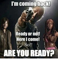 Yesss!: Conning back!  Ready or not!  Here Comme!  So!!  ARE YOU READY? Yesss!