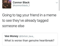 heartbreakers: Connor Black  @connor black 1  Going to tag your friend in a meme  to see they've already tagged  someone else  Vee Money  @Girlish lava  What is worse than genuine heartbreak?