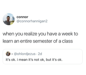 connor: connor  @connorhannigan2  when you realize you have a week to  learn an entire semester of a class  - @ohlordjezus 2d  it's ok. i mean it's not ok, but it's ok.