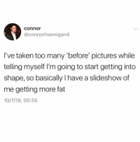 "Funny, Taken, and Pictures: connor  @connorhannigan4  I've taken too many ""before' pictures while  telling myself I'm going to start getting into  shape, so basically Ihave a slideshow of  me getting more fat  10/7/18, 00:55 Do NOT 🙅🏾‍♂️ follow @DONUT if you're easily offended 🤬"
