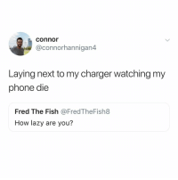 Lazy, Phone, and Fish: connor  @connorhannigan4  Laying next to my charger watching my  phone die  Fred The Fish @FredTheFish8  How lazy are you? On a scale of 1 to lazy?