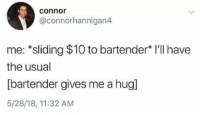 Connor, Hug, and Usual: connor  @connorhannigan4  me: *sliding $10 to bartender* I'll have  the usual  [bartender gives me a hug]  5/28/18, 11:32 AM