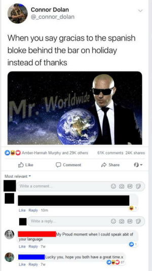 Gif, Memes, and Spanish: Connor Dolan  @connor_dolan  When you say gracias to the spanish  bloke behind the bar on holiday  instead of thanks  Mr. Worldwite  Amber-Hannah Murphy and 29K others  61K comments 24K shares  Like  Comment  Share  Most relevant  Write a comment...  GIP  Like Reply 10m  Write a reply...  GIF  My Proud moment when I could speak abit of  your language  1  Like Reply 7w  Lucky you, hope you both have a great time.x  87  Like Reply 7w On a Great British Memes post, dunno if this was already posted but too good to not share.