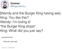 What The Fuck Did I Just Read: Connor  @EdgarAllanLo  Wendy and the Burger King having sexl  King: You like this?  Wendy: I'm loving it!  *the Burger King stops  King: What did you just say?  zackisontumblr:  what did i just read  Source unclefather