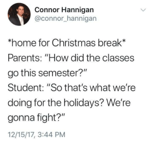 """Christmas, Dank, and Memes: Connor Hannigan  @connor_hannigan  home for Christmas break*  Parents: """"How did the classes  go this semester?""""  Student: """"So that's what we're  doing for the holidays? We're  gonna fight?""""  12/15/17, 3:44 PM me irl by where_aremy_pants FOLLOW 4 MORE MEMES."""