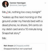 """Crazy, Disappointed, and Friends: Connor Hannigan  @connor_hannigan  Mewok, nothing too crazy tonight""""  """"wakes up the next morning on the  ground under my friends bed with a  dead phone, no shoes, 94 cents on  my debit card and a 10 minute long  Snapchat story*  Me:  Not Anson @ChoppaLoveMe  Disappointed but not surprised 🤣Legendary"""