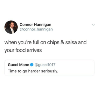 us @iamathicchotdog: Connor Hannigan  @connor hannigan  when you're full on chips & salsa and  your food arrives  Gucci Mane @gucci1017  Time to go harder seriously. us @iamathicchotdog