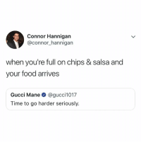 lmfao, me: Connor Hannigan  @connor_hannigan  when you're full on chips & salsa and  your food arrives  Gucci Mane @gucci1017  Time to go harder seriously. lmfao, me