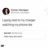 Lazy, Phone, and True: Connor Hannigan  @connor_hannigarn  Laying next to my charger  watching my phone die  Kermit @ltsKermit  How lazy are you?  SP True 😫