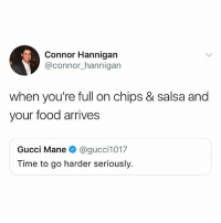 That one time my sisters and I went out with our uncle and dad and Chevys kept feeding us chips and salas and by the time our food came, we were full 😩: Connor Hannigan  @connor_hannigarn  when you're full on chips & salsa and  your food arrives  Gucci Mane@gucci1017  Time to go harder seriously. That one time my sisters and I went out with our uncle and dad and Chevys kept feeding us chips and salas and by the time our food came, we were full 😩