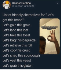 "Funny, Shit, and Gluten: Connor Harding  @ConnorHarding25  Thicc  List of friendly alternatives for ""Let's  get this bread""  Let's gain this grain  Let's land this loaf  Let's take this toast  Let's bag this baguette  Let's retrieve this roll  Let's cop this crust  Let's snag this sourdough  Let's yeet this yeast  Let's grab this gluten  morning Brstain Let's  cquire these Eng1  ins I'm hungover as shit"
