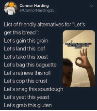 "Y'all always gotta be extra with shit and that's why memes die so fast @larnite • ➫➫➫ Follow @Staggering for more funny posts daily!: Connor Harding  @ConnorHarding25  Thicc  List of friendly alternatives for Let's  get this bread"":  Let's gain this grain  Let's land this loaf  Let's take this toast  Let's bag this baguette  Let's retrieve this roll  Let's cop this  Let's snag this sourdough  Let's yeet this yeast  Let's grab this gluten  morning Britain Let's  acquire these  Eng L  ins  crust Y'all always gotta be extra with shit and that's why memes die so fast @larnite • ➫➫➫ Follow @Staggering for more funny posts daily!"