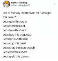 "Memes, Gluten, and Monday: Connor Harding  @ConnorHarding25  Thice  List of friendly alternatives for ""Let's get  this bread""  Let's gain this grain  Let's land this loaf  Let's take this toast  Let's bag this baguette  Let's retrieve this roll  Let's cop this crust  Let's snag this sourdough  Let's yeet this yeast  Let's grab this gluten Monday motivation"