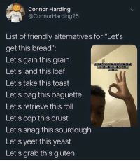 "Harding: Connor Harding  @ConnorHarding25  Thice  List of friendly alternatives for ""Let's  get this bread"".  Let's gain this grain  Let's land this loaf  Let's take this toast  Let's bag this baguette  Let's retrieve this roll  Let's cop this crust  Let's snag this sourdough  Let's yeet this yeast  Let's grab this gluten  ccuire Ethese"