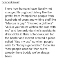 "Dank, 🤖, and Gay: connor kawaii:  love how humans have literally not  changed throughout history like the  graffiti from Pompell has people from  hundreds of years ago writing stuff like  ""Marcus is gay"" ""I fucked a girl here""  ""Julius your mum wishes she was with  me"" and leonardo da Vinci's assistants  drew dicks in their notebooks just for  the banter and mozart created a piece  called ""kiss my ass"" so when people  wish for 'today's generation' to be like  ""how people used to' then we're  already there buddy we've always  been"