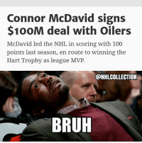 Bruh: Connor McDavid signs  $100M deal with Oilers  McDavid led the NHL in scoring with 100  points last season, en route to winning the  Hart Trophy as league MVP.  @NHLCOLLECTION  BRUH Bruh