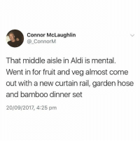 Aldi, British, and Bamboo: Connor McLaughlin  @_ConnorM  That middle aisle in Aldi is mental.  Went in for fruit and veg almost come  out with a new curtain rail, garden hose  and bamboo dinner set  20/09/2017, 4:25 pm Mental that middle aisle mate😂 @_im_just_that_guy_____