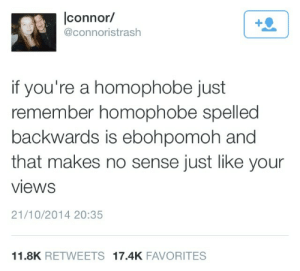 Makes No: |connor/  +Q  @connoristrash  if you're a homophobe just  remember homophobe spelled  backwards is ebohpomoh and  that makes no sense just like your  views  21/10/2014 20:35  11.8K RETWEETS 17.4K FAVORITES