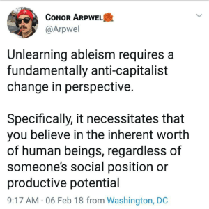 washington: CONOR ARPWELO  @Arpwel  Unlearning ableism requires a  fundamentally anti-capitalist  change in perspective.  Specifically, it necessitates that  you believe in the inherent worth  of human beings, regardless of  someone's social position or  productive potential  9:17 AM · 06 Feb 18 from Washington, DC