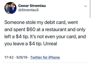 Some people just don't know the struggle: Conor Stremlau  @Stremlau5  Someone stole my debit card, went  and spent $60 at a restaurant and only  left a $4 tip. It's not even your card, and  you leave a $4 tip. Unreal  17:42 9/9/19 Twitter for iPhone Some people just don't know the struggle