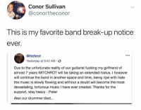 That went from a hundred to a thousand real quick: Conor Sullivan  @conortheconor  This is my favorite band break-up notice  ever.  Witchrot  Yesterday at 9:42 AM S  Due to the unfortunate reality of our guitarist fucking my girlfriend of  almost 7 years WITCHROT will be taking an extended hiatus. I however  will continue the band in another space and time, being ripe with hate  the music is slowly flowing and without a doubt will become the most  devastating, torturous music I have ever created. Thanks for the  support, stay heavy - Peter  Also our drummer died... That went from a hundred to a thousand real quick