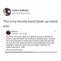 Fucking, Memes, and Music: Conor Sullivan  @conortheconor  This is my favorite band break-up notice  ever.  WITCHRO  Witchrot  Yesterday at 9:42 AM  Due to the unfortunate reality of our guitarist fucking my girlfriend of  almost 7 years WITCHROT will be taking an extended hiatus. I however  will continue the band in another space and time, being ripe with hate  the music is slowly flowing and without a doubt will become the most  devastating, torturous music I have ever created. Thanks for the  support, stay heavy - Peter  Also our drummer died... Post 1651: eep
