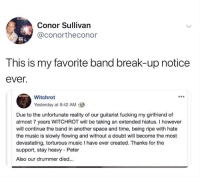 flowing: Conor Sullivan  @conortheconor  This is my favorite band break-up notice  ever.  Witchrot  Yesterday at 9:42 AM  Due to the unfortunate reality of our guitarist fucking my girlfriend of  almost 7 years WITCHROT will be taking an extended hiatus. I however  will continue the band in another space and time, being ripe with hate  the music is slowly flowing and without a doubt will become the most  devastating, torturous music I have ever created. Thanks for the  support, stay heavy Peter  Also our drummer died...