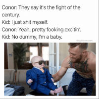 @memegourmet thinks the fight will be as dank as his memes. Check out @memegourmet for visuals that will knock you the fuck out!: Conor: They say it's the fight of the  century.  Kid: I just shit myself.  Conor: Yeah, pretty fooking excitin'.  Kid: No dummy, I'm a baby.  @highfiveexpert @memegourmet thinks the fight will be as dank as his memes. Check out @memegourmet for visuals that will knock you the fuck out!