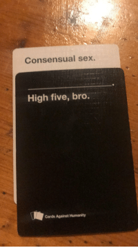 <p>Game night turned wholesome</p>: Consensual sex.  High five, bro.  Cards Against Humanity <p>Game night turned wholesome</p>