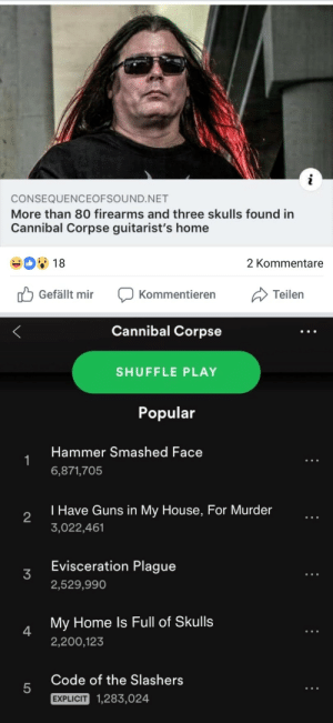 Meirl by kartoffelgeruch MORE MEMES: CONSEQUENCEOFSOUND.NET  More than 80 firearms and three skulls found in  Cannibal Corpse guitarist's home  18  2 Kommentare  Gefällt mir Kommentierern  Cannibal Corpse  SHUFFLE PLAY  Popular  Hammer Smashed Face  6,871,705  I Have Guns in My House, For Murder  3,022,461  2  Evisceration Plague  2,529,990  My Home ls Full of Skulls  2,200,123  4  Code of the Slashers  5  EXPLICIT  1,283,024 Meirl by kartoffelgeruch MORE MEMES