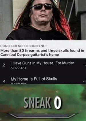 skulls: CONSEQUENCEOFSOUND.NET  More than 80 firearms and three skulls found in  Cannibal Corpse guitarist's home  THave Guns in My House, For Murder  2  3,022,461  My Home Is Full of Skulls  4  SNEAK O
