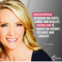 Facts, Logic, and Memes: CONSERVATISM  IS BASED ON FACTS,  LOGIC AND REALITY  LIBERALISM IS  BASED ON THEORY,  FEELINGS AND  FANTASY  DANA PERINO  TURNING  POINT USA Dana Perino NAILS The Difference Between Left & Right! #BigGovSucks
