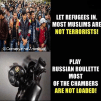 America, Homeless, and Memes: @Conservative. America  LET REFUGEES IN  MOSTMUSLIMSARE  NOT TERRORISTS!  PLAY  RUSSIAN ROULETTE  MOST  OF THE CHAMBERS  ARE NOT LOADED! I say let's take care of our 50,000 homeless vets before we think about taking in any refugees! America first!🇺🇸🇺🇸 sfla2017 whywemarch PresidentTrump Trump Republican Conservative American Nobama Hillary4Prison Navy Marines Trump Hillary Trump Airforce president Liberals MakeAmericagreatagain feelthebern buildthewall bernie2016 trump2016 Obama like politics Partners --------------------- @too_savage_for_democrats🐍 @raised_right_🐘 @conservative.inc🍻 @young.conservative_👍🏼 @conservativemovement🎯 @millennial_republicans🇺🇸 @ny_conservative1776😎 @floridaconservatives🔥