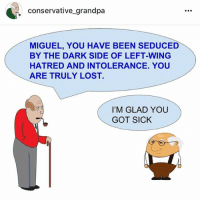 The drama continues: conservative-grandpa  MIGUEL, YOU HAVE BEEN SEDUCED  BY THE DARK SIDE OF LEFT-WING  HATRED AND INTOLERANCE. YOU  ARE TRULY LOST  I'M GLAD YOU  GOT SICK The drama continues