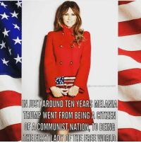 Melania Trump: @conservative movement  INJUSTAROUND TEN YEARS MELANIA  TRUMP WENT FROM BEING ACMIMEN  OPA COMMUNIST NATION TO BEING  THE FIRST LADY OF THE FREE WORLD