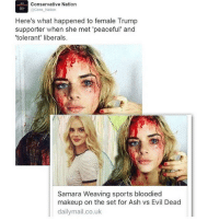 trigger warning: slight gore well u tried 🙃: Conservative Nation  Cons Nation  Here's what happened to female Trump  supporter when she met 'peaceful and  'tolerant' liberals.  Samara Weaving sports bloodied  makeup on the set for Ash vs Evil Dead  dailymail.co.uk trigger warning: slight gore well u tried 🙃